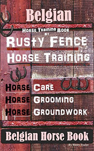Belgian Horse, Horse Training Book By Rusty Fence Horse Training, Horse Care, Horse Grooming, Horse Groundwork, Belgian Horse Book (English Edition)