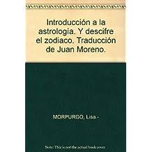 Introducción a la astrología. Y descifre el zodiaco. Traducción de Juan Moren...