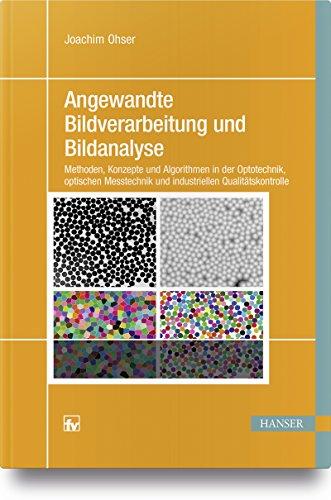 Angewandte Bildverarbeitung und Bildanalyse: Methoden, Konzepte und Algorithmen in der Optotechnik, optischen Messtechnik und industriellen Qualitätskontrolle