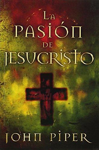 La Pasion de Jesucristo: Cincuenta Razones Por las Que Cristo Vino A Morir por John Piper