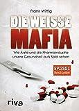 Die weiße Mafia: Wie Ärzte und die Pharmaindustrie unsere Gesundheit