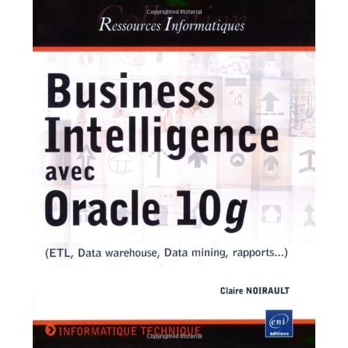 Business Intelligence avec Oracle 10g : ETL, Data warehouse, Data mining, rapports...