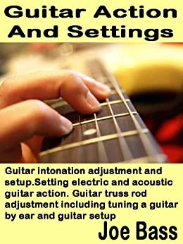 Guitar Action and Settings: Guitar intonation adjustment and setup. Setting electric and acoustic guitar action. Guitar truss rod adjustment including ... by ear and guitar setup (English Edition) di [Bass, Joe]