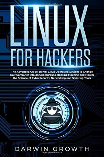 Linux for Hackers: The Advanced Guide on Kali Linux Operating System to Change Your Computer into an Underground Hacking Machine and Master the ... for Beginners + Basic Shell Commands)