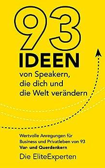 93 Ideen von Speakern, die dich und die Welt verändern: Wertvolle Anregungen für Business und Privatleben von 93 Vor- und Querdenkern von [Die EliteExperten]