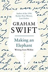 Making an Elephant: Writing from Within by Graham Swift (2010-04-02)