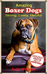 AMAZING BOXER DOGS: A Childrens Book About Boxer Dogs and their Amazing Facts, Figures, Pictures and Photos: (Dog Books for Kids)