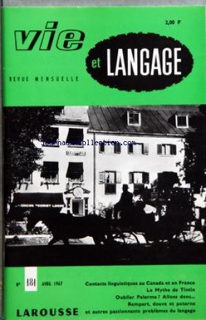 VIE ET LANGAGE [No 181] du 01/04/1967 - SOMMAIRE - CONTACTS LINGUISTIQUES AU CANADA ET EN FRANCE PAR JEAN PAUL VINAY - LANGUE FRANCAISE MON BEAU SOUCI REGLEMENT DU CONCOURS - LE MYTHE DE TINTIN PAR P PAMART - MOTS CROISES LITTERAIRES PAR JACQUES CAPELOVICI - LA MAISON DANS LE FRANCAIS MARGINAL PAR J POHL - VOINA I MIR - OUBLIER PALERME ALLONS DONC PAR JEAN MELLOT - LANGUE FRANCAISE ET LITURGIE PAR JEAN SCELLES - ATCHOUM - REMPART DOUVE ET POTERNE PAR R PETIT - GRAMMAIRE STRUCTURALE DU FRANCAIS par Collectif