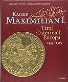 Kaiser Maximilian I.: Tirol. Österreich. Europa. 1459-1519 - Michael Forcher, Christoph Haidacher