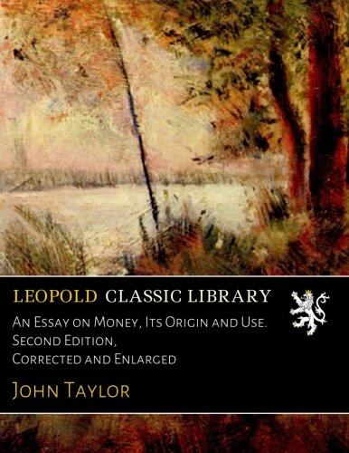 An Essay on Money, Its Origin and Use. Second Edition, Corrected and Enlarged por John Taylor
