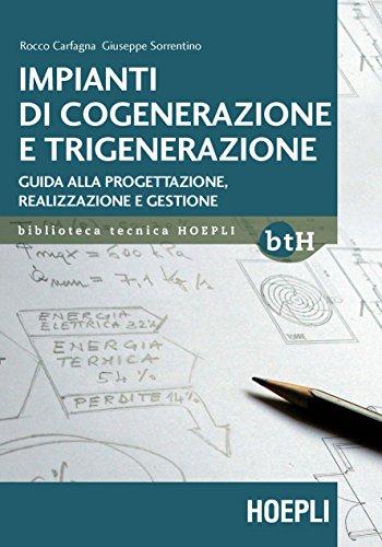 Impianti di cogenerazione e trigenerazione. Guida alla progettazione, realizzazione e gestione: (Impianti)