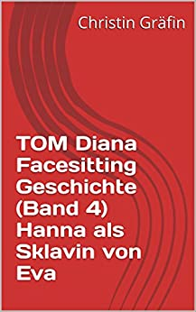TOM Diana Facesitting Geschichte (Band 4) Hanna als Sklavin von Eva (TOM Mein Erotisches Leben) (German Edition) par [Gräfin, Christin]