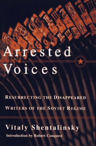 Arrested Voices: Resurrecting the Disappeared Writers of the Soviet Regime por Vitaly Shentalinsky