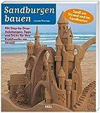 Sandburgen bauen: Mit Step-by-Step-Anleitungen, Tipps und Tricks für Ihre Kunstwerke am Strand. Spaß am Strand und im Sandkasten