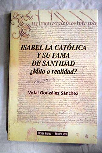 Isabel la Católica y su fama de santidad: ¿mito o realidad? (Cita de letras. Historia viva) por Vidal González Sanchez