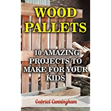 Wood Pallets: 10 Amazing Projects To Make For Your Kids  (English Edition)