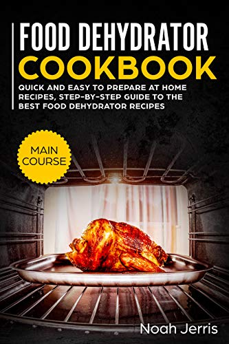 Food Dehydrator Cookbook: MAIN COURSE - Quick and easy to prepare at home recipes, step-by-step guide to the best food dehydrator recipes