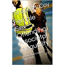 Female Sex Offending: A societal inequality : Crime that's never reported (English Edition)