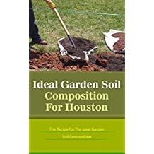 Ideal Garden Soil Composition For Houston: The Recipe For The Ideal Garden Soil Composition (English Edition)