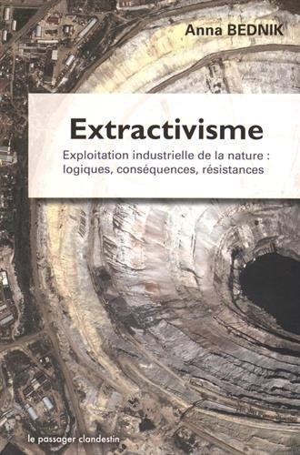 Extractivisme, Exploitation industrielle de la nature : logiques, conséquences, résistances