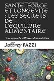 SANTE, FORCE ET LONGEVITE : LES SECRETS DE L'EQUILIBRE ALIMENTAIRE: Une approche différente de la nutrition...