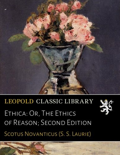 Ethica: Or, The Ethics of Reason; Second Edition por Scotus Novanticus (S. S. Laurie)