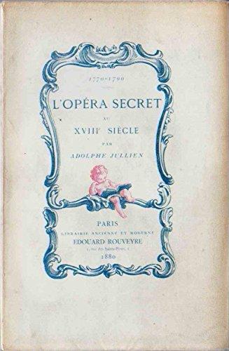 L'opéra secret au xviii° siecle. aventures et intrigues secrètes racontées d'après les papiers inédits conservés aux archives de l'etat et de l'opéra