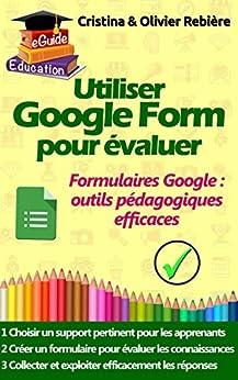 Utiliser Google Form pour évaluer: Les formulaires et quizz Google comme outils pédagogiques efficaces (eGuide Education t. 6) par [Rebière, Olivier, Rebière, Cristina]