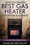 How to Choose Best Gas Heater for House & Garage: a Complete Guide to Buying the Best Garage Heaters (English Edition)