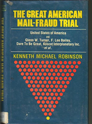 The great American mail-fraud trial: United States of America vs Glenn W. Turner, F. Lee Bailey, Dare To Be Great, Koscot Interplanetary Incorporated, et al