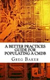 A Better Practices Guide for Populating a CMDB: Examples of IT Configuration Management for the Computer Room, the Datacentre and the Cloud by Greg Baker (2014-03-21)