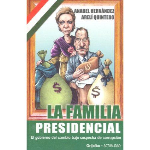 Descargar Libro La familia presidencial/ The Presidential Family: El gobierno del cambio bajo sospecha de corrupcion de Anabel Hernandez