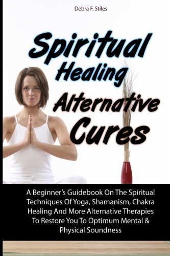 Spiritual Healing Alternative Cures: A Beginner's Guidebook On The Spiritual Techniques Of Yoga, Shamanism, Chakra Healing And More Alternative ... You To Optimum Mental & Physical Soundness
