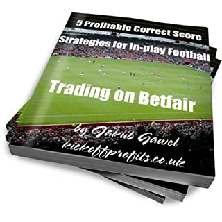 5 Profitable Correct Score Strategies For In-play Football Trading On Betfair (Betfair Football Trading Book 1)