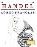 Handel per Corno Francese: 10 Pezzi Facili per Corno Francese Libro per Principianti