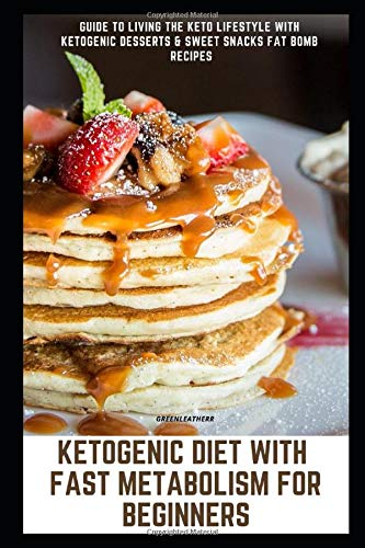 Ketogenic Diet with Fast Metabolism for Beginners: Guide to Living the Keto Lifestyle with Ketogenic Desserts & Sweet Snacks Fat Bomb Recipes (Lose Belly Fast Pills Fat)