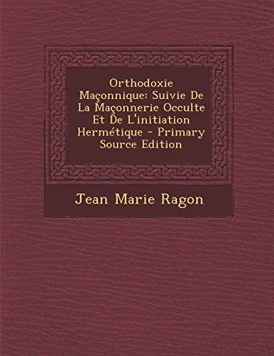 Orthodoxie Maconnique: Suivie de la Maconnerie Occulte Et de L'Initiation Hermetique - Primary Source Edition