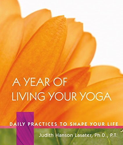 A Year of Living Your Yoga: Daily Practices to Shape Your Life by P. T. Judith Hanson Lasater (2006-12-31)