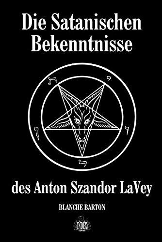 Die Satanischen Bekenntnisse des Anton Szandor LaVey: Die offizielle Biographie von Anton Szandor LaVey
