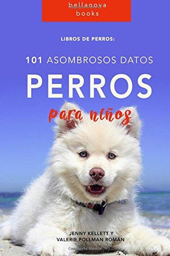 Libros de Perro: 101 Asombrosos Datos sobre Perros: Libros de Perro para niños: Volume 1 (Libros de Perro en Español)