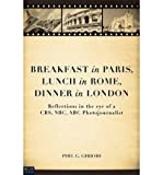 Breakfast in Paris, Lunch in Rome, Dinner in London: Reflections in the Eye of a CBS, NBC, ABC Photojournalist (Paperback) - Common