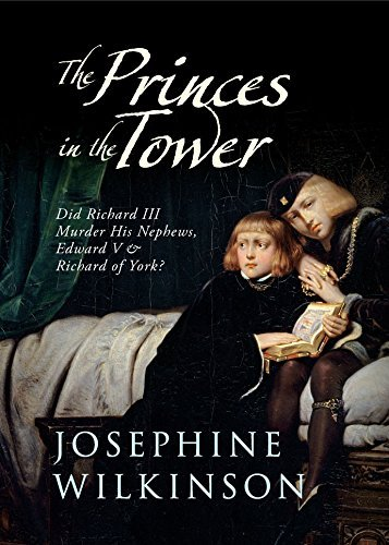 The Princes in the Tower: Did Richard III Murder His Nephews, Edward V & Richard of York?: Written by Josephine Wilkinson, 2014 Edition, Publisher: Amberley Publishing [Paperback]