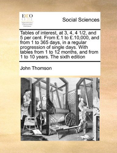 Tables of interest, at 3, 4, 4 1/2, and 5 per cent. From £.1 to £.10,000, and from 1 to 365 days, in a regular progression of single days. With tables ... and from 1 to 10 years. The sixth edition