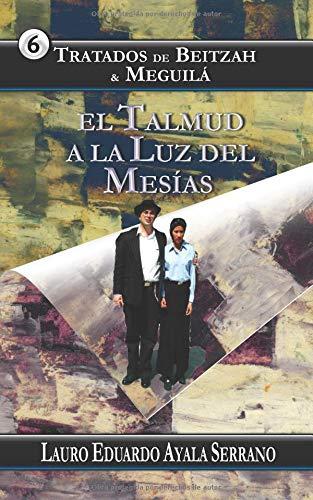 Tratados de Beitzah & Meguilá: El Talmud a la Luz del Mesías (Talmud Seder Moed) por Lauro Eduardo Ayala Serrano
