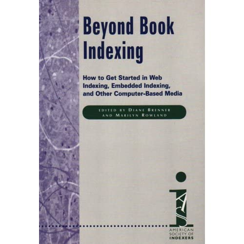 Beyond Book Indexing: How To Get Started in Web Indexing, Embedded Indexing, and Other Computer-Based Media (2000-02-01)