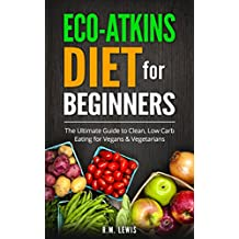 Eco-Atkins Diet Beginner's Guide and Cookbook: Eco-Atkins for Beginners with Action Plan: The Ultimate Guide to Clean, Low Carb Eating for Vegans & Vegetarians (English Edition)
