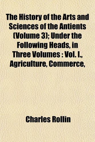 The History of the Arts and Sciences of the Antients (Volume 3); Under the Following Heads, in Three Volumes: Vol. I., Agriculture, Commerce,