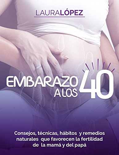 Embarazo: Cómo Quedar Embarazada A Los 40 (Consejos, Técnicas, Hábitos Y Remedios Naturales Con Los Que Mejorará Tu Fertilidad Y La De Tu Pareja) de [López, Laura]