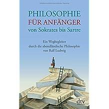 Philosophie für Anfänger von Sokrates bis Sartre: Ein Wegbegleiter durch die abendländische Philosophie von Ralf Ludwig
