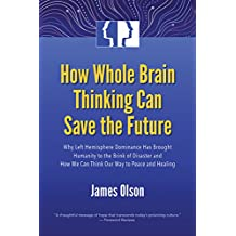 How Whole Brain Thinking Can Save the Future: Why Left Hemisphere Dominance Has Brought Humanity to the Brink of Disaster and How We Can Think Our Way